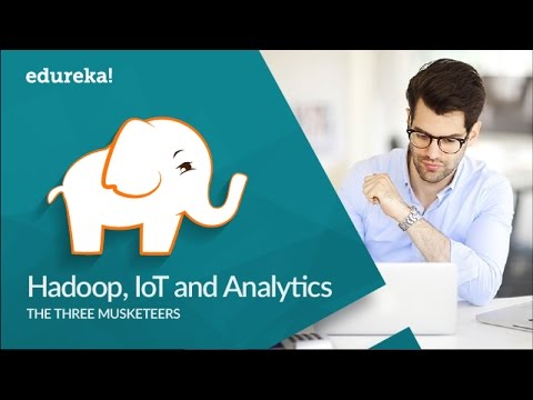 Hadoop, IoT and Analytics – The three Musketeers | Big Data and Hadoop Tutorial | Edureka